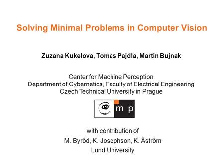Center for Machine Perception Department of Cybernetics, Faculty of Electrical Engineering Czech Technical University in Prague Solving Minimal Problems.