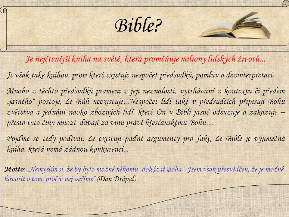  Soubor desítek knih, které jsou inspirované Bohem Starý zákon  Tvoří ji 2 základní části - Starý zákon Nový zákon - Nový zákon (Příchod Ježíše Krista)  Desítky knih psali napříč staletími různí lidé – od vzdělanců, až po nevzdělané  Přesto však, aniž by se autoři znali, přinášejí stejné a navzájem se doplňující (vnitřně konzistentní) poselství  Napříč staletími se ji snaží tisíce vzdělanců zničit, pošlapat, zpochybnit a vyvrátit…přesto se to nikdy nikomu nepodařilo  Existuje mnoho mýtů a předsudků vůči bibli, které často pramení z desítek let starých skeptických postojů a argumentů, mnoho z nich však moderní archeologie a věda již spolehlivě vyvrátila… Pojďme se podívat na některé z nich… Co je to Bible?