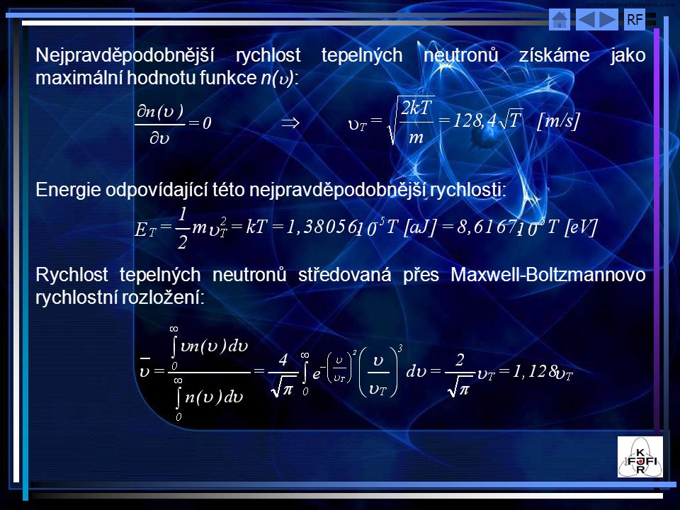 RF Nejpravděpodobnější energii tepelných neutronů E určíme jako maximální hodnotu funkce n(E) popisující jejich energetické rozložení:  odpovídající rychlost neutronů: Střední hodnota kinetické energie tepelných neutronů: