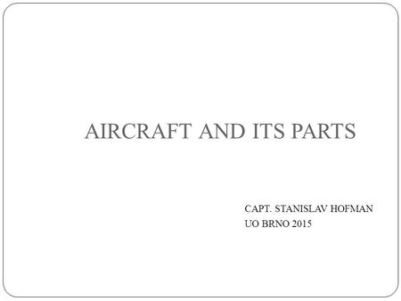 AIRCRAFT AND ITS PARTS CAPT. STANISLAV HOFMAN UO BRNO 2015.