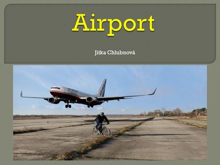 Jitka Chlubnová. Several names for airport:  Airfield  Airport  Airbase.