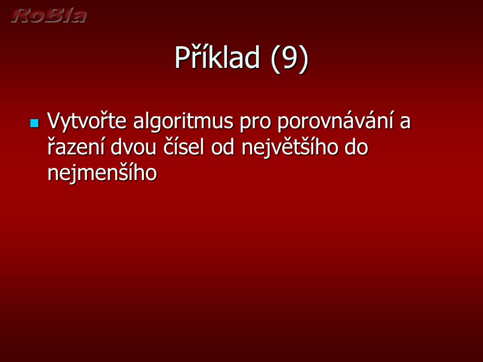 Příklad Vytvořte algoritmus pro nalezení největšího ze tří zadaných čísel Vytvořte algoritmus pro nalezení největšího ze tří zadaných čísel