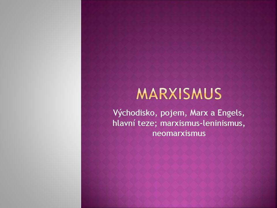  1.východisko – dělnické hnutí  2.pojem – učení Karla Marxe a jeho pokračovatelů; systém ekonomických, filozofických a politických názorů  3.Karl Marx – německý novinář a představitel dialektického a historického materialismu, autor díla Kapitál Friedrich Engels – spolupracovník; dílo Komunistický manifest