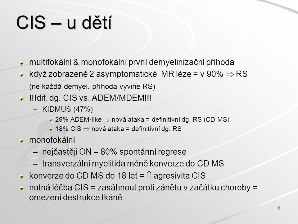 Konverze CIS do CD MS – 1997-2008 (MSC FN HK)  = 55Věk  18 = 22 Věk > 18 = 33 F/M20/220/13 M-CIS14,430,7 Konverze do CD MS 12 měsíců36,4%9,9% 24 měsíců22,7%9,9% 36 měsíců18,1%9,9% Konverze  77,2%29,7% 9 -argument pro léčbu CIS v dětském věku - I.