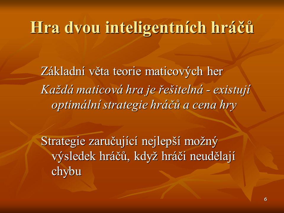 7 Čistá a smíšená strategie Čistá strategie - jednoznačně určená strategie hráče Čistá strategie - jednoznačně určená strategie hráče Smíšená strategie - pro každou strategii je dána pravděpodobnost jejího použití - četnost použití při opakování hry Smíšená strategie - pro každou strategii je dána pravděpodobnost jejího použití - četnost použití při opakování hry