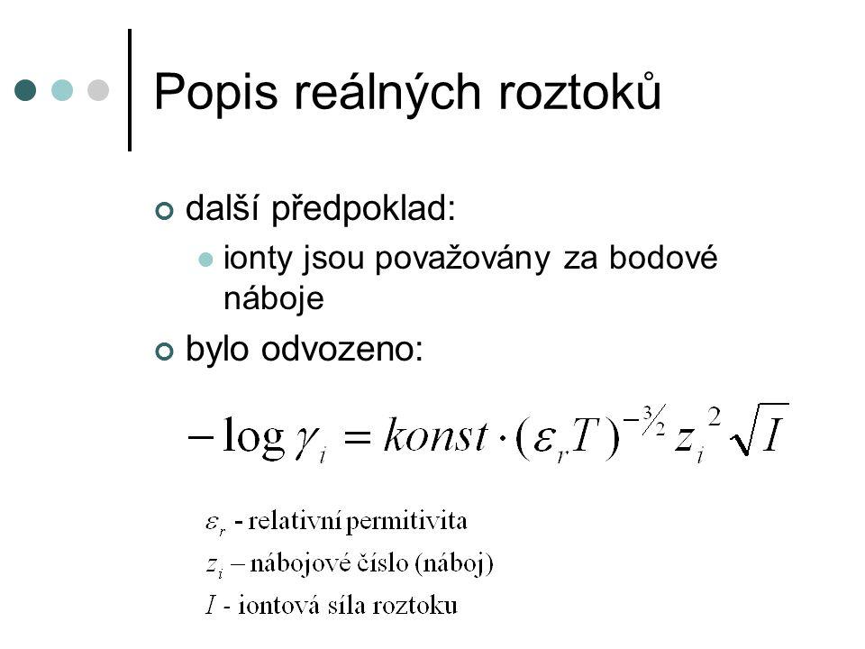Popis reálných roztoků Iontová síla roztoku součet se provádí pře všechny ionty v roztoku (počt je i) c i – je molární koncentrace i-tého iontu z i – je nábojové číslo i-tého iontu