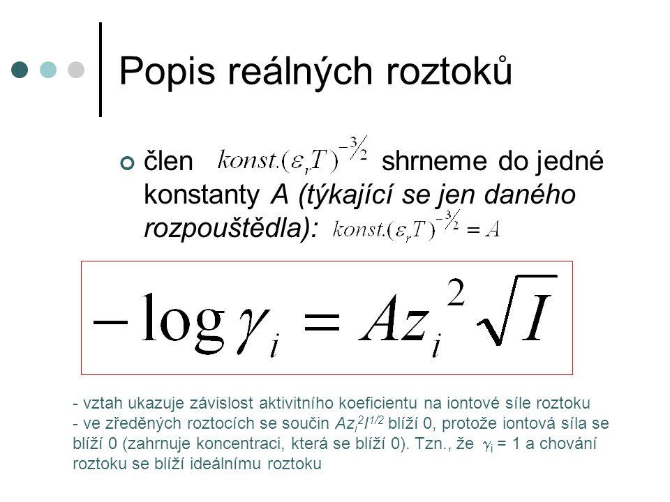 Popis reálných roztoků uvedený vztah ale platí jen v nepříliš koncentrovaných roztocích (zanedbali jsme vlastní poloměr iontů apod.) – do I < 0,01 mol.dm -3 při zahrnutí vlastního poloměru iontů vztah pak lze užít do I < 0,1 mol.dm -3 d – vlastní poloměr iontů B - konstanta