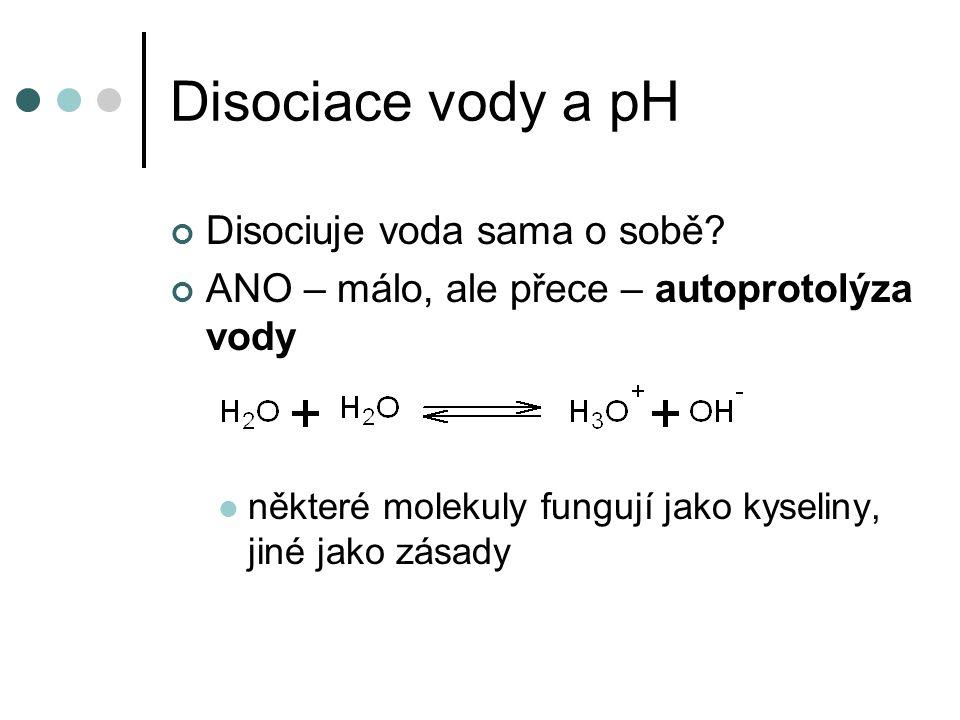 Disociace vody a pH disociace ale probíhá jen velmi málo (na jednu dvojici H 3 O + a OH - připadá 555 mil.