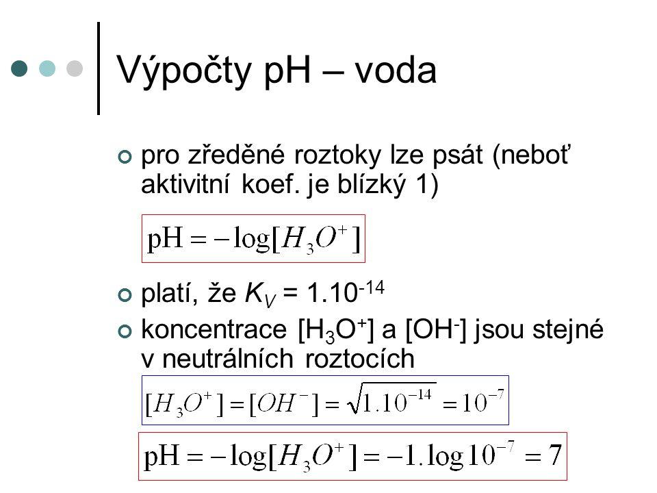 Výpočty pH – silné kyseliny a zásady disociují prakticky úplně koncentraci [H 3 O + ] iontů lze prakticky ztotožnit s koncentrací výchozí lze ztotožnit s výchozí (analytickou) kyseliny (zásady) roztok opět budeme považovat za ideální (je-li zředěný) pro kyseliny - výchozí (analytická) koncentrace kyseliny