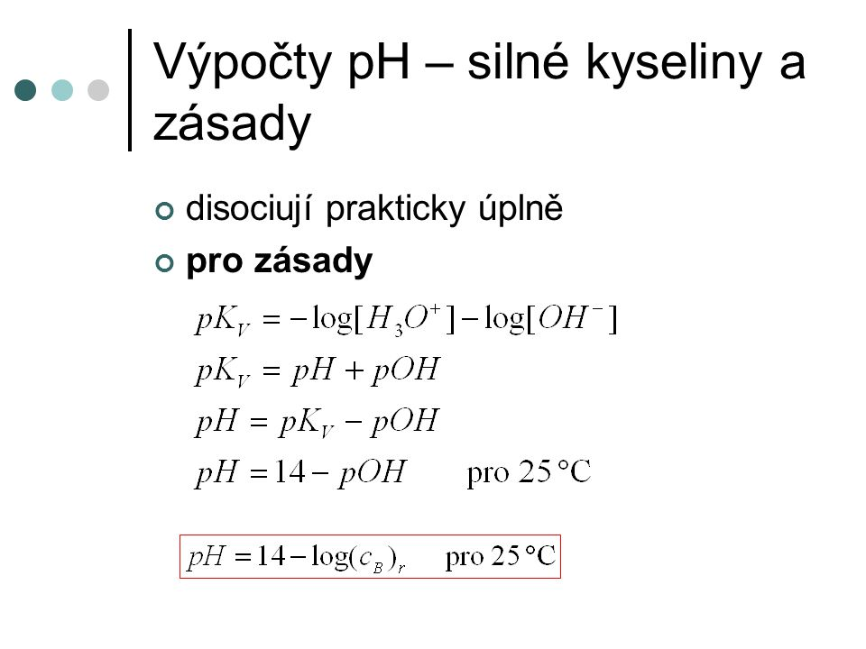 Výpočty pH – slabé kyseliny disociují jen částečně - výchozí (analytická) koncentrace kyseliny - disociace je často jen zanedbatelná - např.