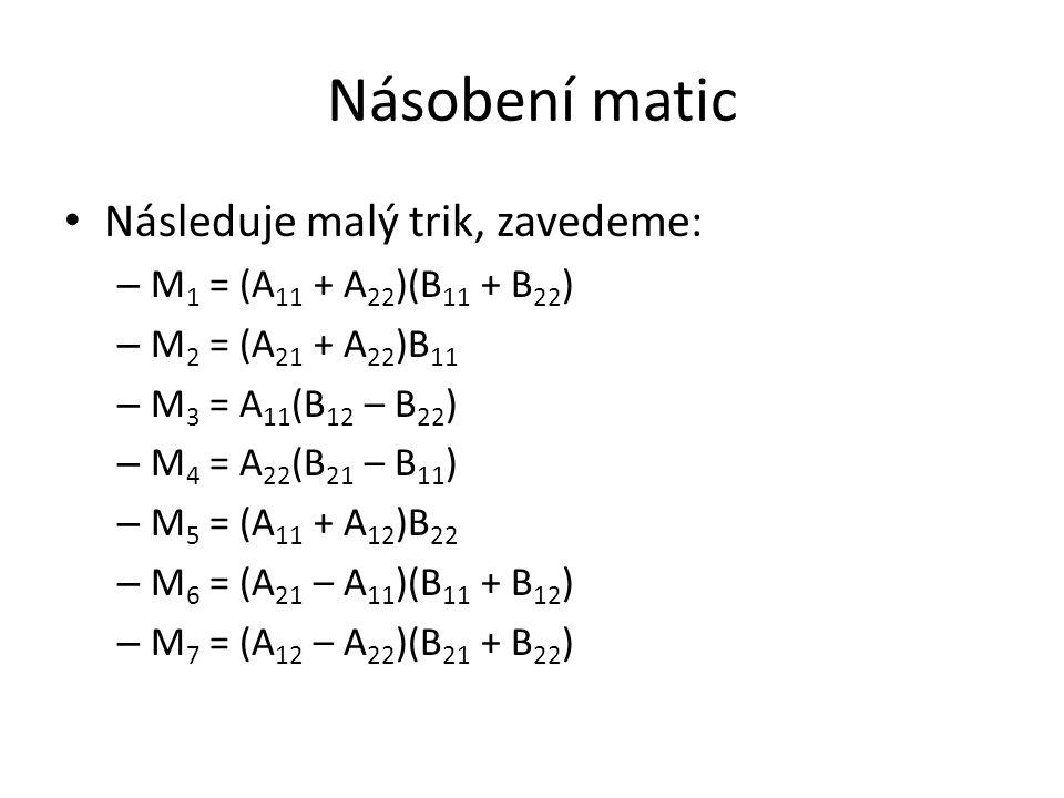 Násobení matic A trik pokračuje – pomocí M 1, …, M 7 vyjádříme C 11, C 12, C 21, C 22 – C 11 = M 1 + M 4 – M 5 + M 7 – C 12 = M 3 + M 5 – C 21 = M 2 + M 4 – C 22 = M 1 – M 2 + M 3 + M 6