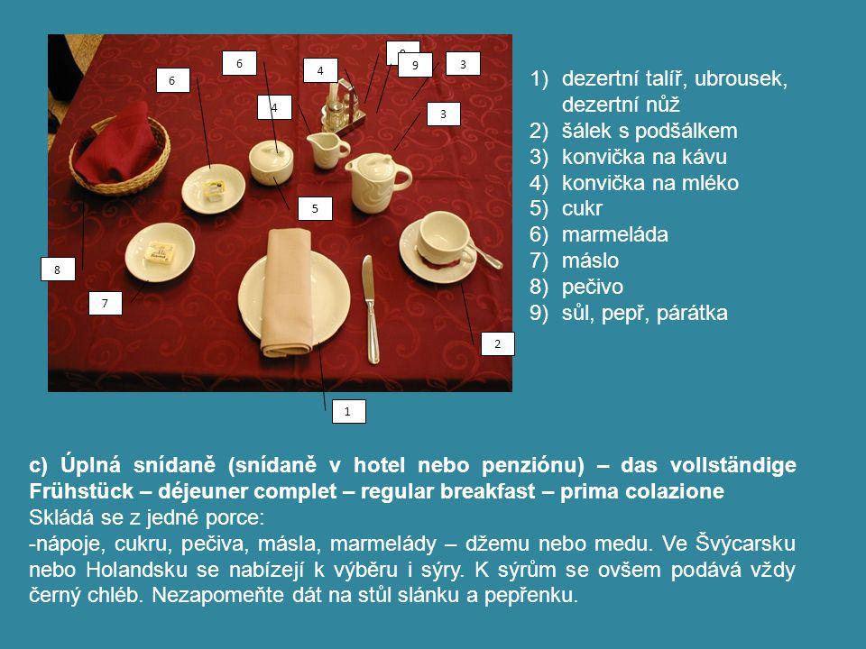 d) Vídeňská snídaně 1) dezertní talíř, ubrousek, dezertní nůž 2) šálek (s nápojem), podšálek, lžička 3) cukr 4) marmeláda 5) máslo 6) sůl 7) vejce v kalíšku s podšálkem a lžičkou (na vajíčka) 8) pečivo9 sůl, pepř, párátka Před započetím snídaně může být dezertní talíř (1) vyměněn za kalíšek s vejcem (7).