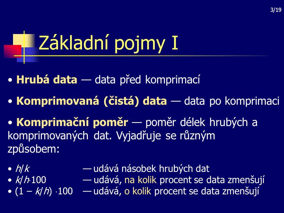 4/19 Základní pojmy II Záporná komprimace — data se komprimací zvětšují (nežádoucí jev) Ztrátová komprimace — některá data se při komprimaci vynechávají Adaptivní komprimace — komprimační metoda pracuje v závislosti na hrubých datech Symetrická komprimace — čas komprimace a dekomprimace je stejný