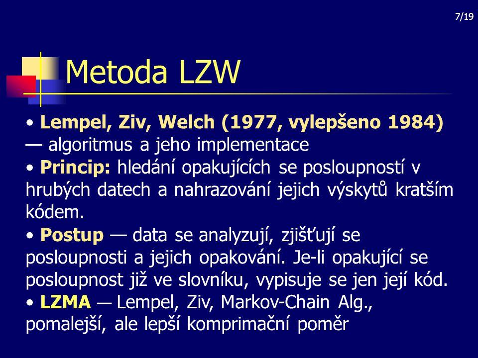 8/19 Metoda CCITT Princip hledání optimálního kódu — používá se však pevný slovník Implementace: CCITT Group 4 pro monochromatická obrazová data (formát BMP, TIFF, PCX) Vlastnosti: — jednoduchá, — závislá na prvcích odpovídajících slovníku, — nízký komprimační poměr.
