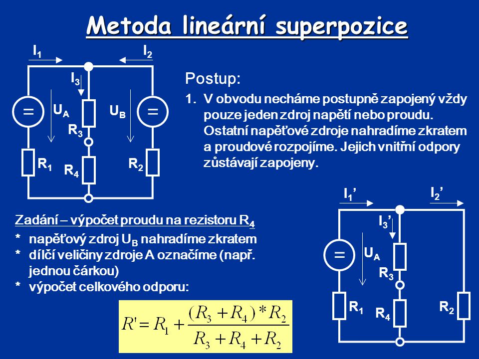 Metoda lineární superpozice = UAUA R1R1 R2R2 R3R3 R4R4 I1'I1' I2'I2' I3'I3' *výpočet celkového proudu I 1 ': *výpočet napětí na odporu R 1 : *výpočet napětí na odporech R 34 : *výpočet proudu I 3 ':