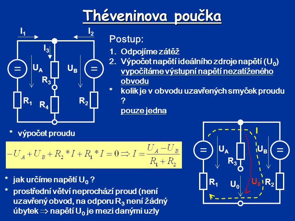 Théveninova poučka *výpočet napětí U 0 3.Výpočet vnitřního odporu napěťového zdroje *odpojíme zátěž, napěťové zdroje nahradíme zkratem, proudové zdroje odpojíme (v daném obvodu žádné nejsou) *počítáme výsledný odpor z pohledu výstupních svorek *výpočet odporu R i == UBUB UAUA R1R1 R2R2 R3R3 U0U0 U0U0 I R1R1 R2R2 R3R3 RiRi