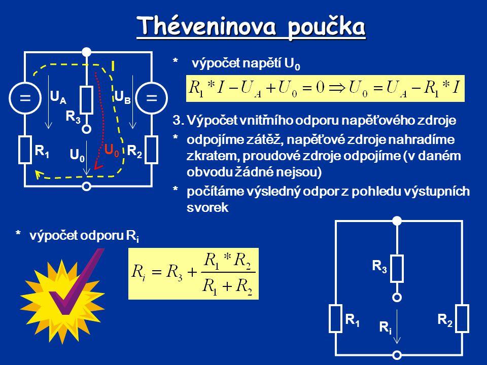Théveninova poučka 1.výpočet napětí U 0 *výpočet odporu R i == UBUB UAUA R1R1 R2R2 R3R3 U0U0 U0U0 I == UBUB UAUA R1R1 R2R2 R3R3 R4R4 Pro U A =6V, U B =8V, R 1 =1 , R 2 =3 , R 3 =3 , R 4 =2  *výpočet proudu *výpočet napětí U 0 R1R1 R2R2 R3R3 RiRi