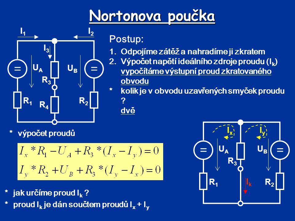 Nortonova poučka *výpočet napětí I k 3.Výpočet vnitřního odporu napěťového zdroje *odpojíme zátěž, napěťové zdroje nahradíme zkratem, proudové zdroje odpojíme (v daném obvodu žádné nejsou) *počítáme výsledný odpor z pohledu výstupních svorek *výpočet odporu R i R1R1 R2R2 R3R3 RiRi IkIk == UBUB UAUA R1R1 R2R2 R3R3 IxIx IyIy
