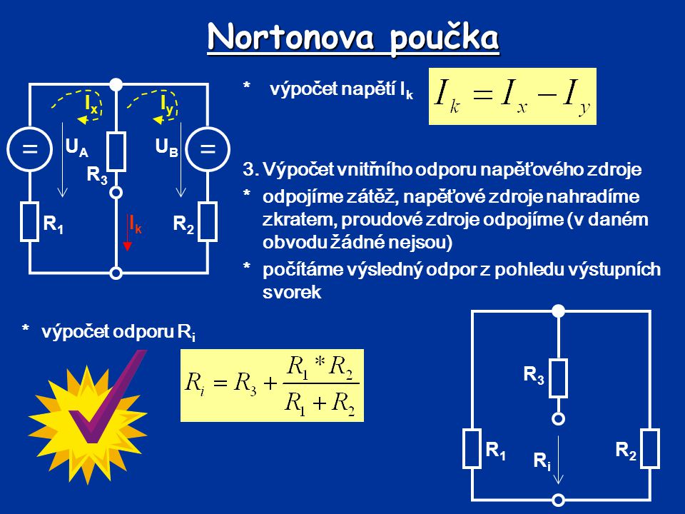 Nortonova poučka 1.výpočet proudu I k *výpočet odporu R i == UBUB UAUA R1R1 R2R2 R3R3 R4R4 Pro U A =6V, U B =8V, R 1 =1 , R 2 =3 , R 3 =3 , R 4 =2  R1R1 R2R2 R3R3 RiRi IkIk == UBUB UAUA R1R1 R2R2 R3R3 IxIx IyIy