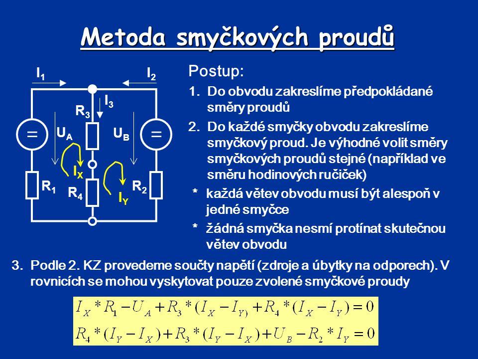 Metoda smyčkových proudů == UBUB UAUA R1R1 R2R2 R3R3 R4R4 I1I1 I2I2 I3I3 IXIX IYIY 4.Rovnice upravíme do tvaru pro řešení soustavy rovnic 5.Vypočítáme soustavu rovnic – výpočet smyčkových proudů 6.Ze smyčkových proudů vypočteme neznámě proudy a napětí v obvodu Pro U A =6V, U B =8V, R 1 =1 , R 2 =3 , R 3 =3 , R 4 =2  Řešení: zde, simulace: zdezde I X = 0,35A, I Y =-0,78A; I 1 = 0,35A; I 2 =0,78A ; I 3 =1,13A