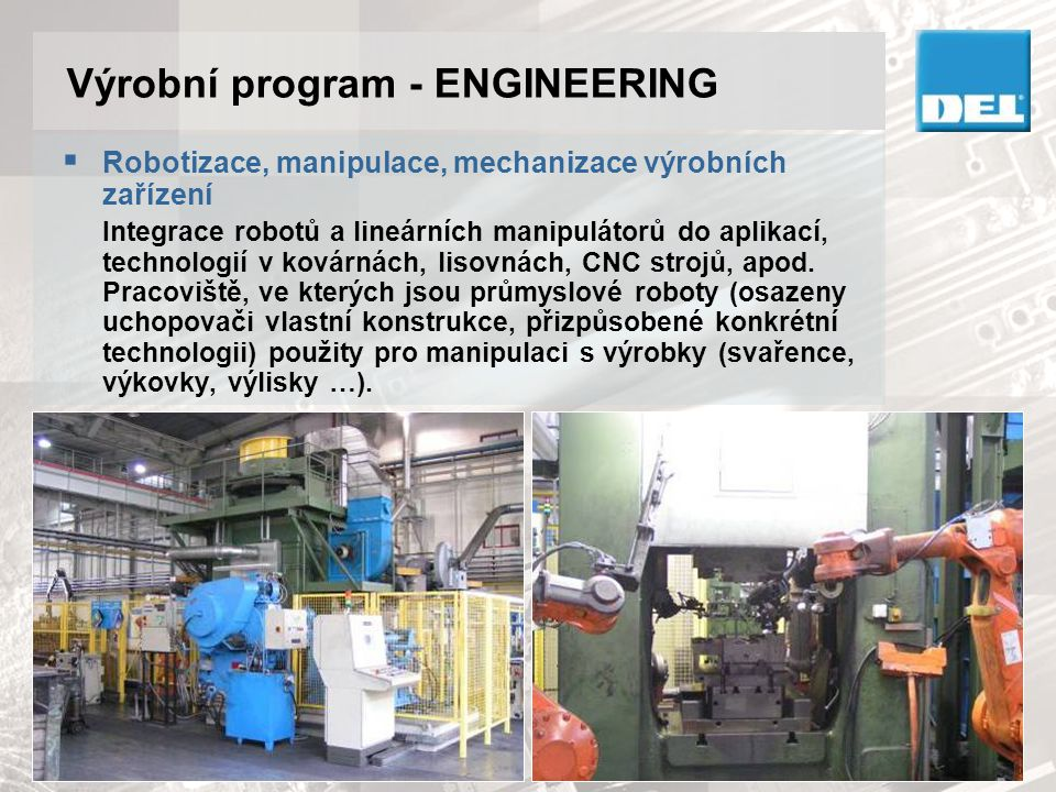 Výrobní program - ENGINEERING  Robotizovaná pracoviště Dodávky integrovaných průmyslových jednotek vybavených roboty (ABB, KUKA, Fanuc, Motoman, Nachi, Kawasaki) nesoucích danou technologii – svařování, frézování, řezání, broušení, atd.