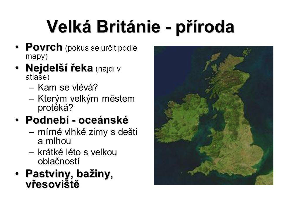 Velká Británie - hospodářství (použij v atlase vhodnou mapu k ověření informací) patří k nejrozvinutějším zemím světapatří k nejrozvinutějším zemím světa zemědělstvízemědělství – chov skotu (máslo, mléko) nerostné suroviny nerostné suroviny (většina vyčerpaná) –uhlí (již méně) –ropa, zemní plyn – dno Severního moře průmyslprůmysl –elektrotechnický, chemický, textilní –moderní technologie – automobily, letadla, počítače, léky –oblasti: Skotsko (Glasgow), Anglie (Liverpool, Manchester, Leeds) službyslužby – zaměstnávají většinu obyvatelstva Londýn – obchodní a finanční centrumLondýn – obchodní a finanční centrum