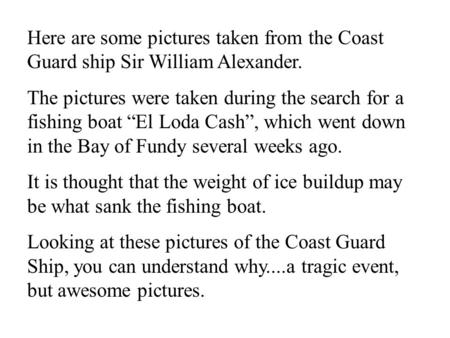 "Here are some pictures taken from the Coast Guard ship Sir William Alexander.   The pictures were taken during the search for a fishing boat ""El Loda Cash"","
