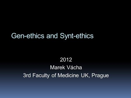 Gen-ethics and Synt-ethics 2012 Marek Vácha 3rd Faculty of Medicine UK, Prague.