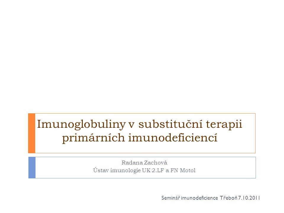 Indikace k podání imunoglobulinů  1)Substituční léčba  PID - agamaglobulinemie a hypogamaglobulinemie  CVID,XLA, deficience podtříd,  Wiskott- Aldrich syndrom,  kombinované imunodeficience  myelom, CLL s hypogamaglobulinemií  děti s vrozeným AIDS  nezralé děti s nízkou porodní hmotností  2/ Imunomodulace  ITP, Guillain-Barré syndrom, Kawasakiho nemoc  3/ Alogenní transplantace kostní dřeně Seminář imunodeficience Třeboň 7.10.2011
