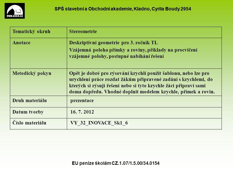 SPŠ stavební a Obchodní akademie, Kladno, Cyrila Boudy 2954 EU peníze školám CZ.1.07/1.5.00/34.0154 1.Přímka leží v rovině – má s rovinou společné 2 body 2.Přímka je s rovinou rovnoběžná – nemá společný žádný bod 3.Přímka je s rovinou různoběžná – má společný jeden bod - průsečík Vzájemná poloha přímky a roviny A B C D EF GH AC HG HB