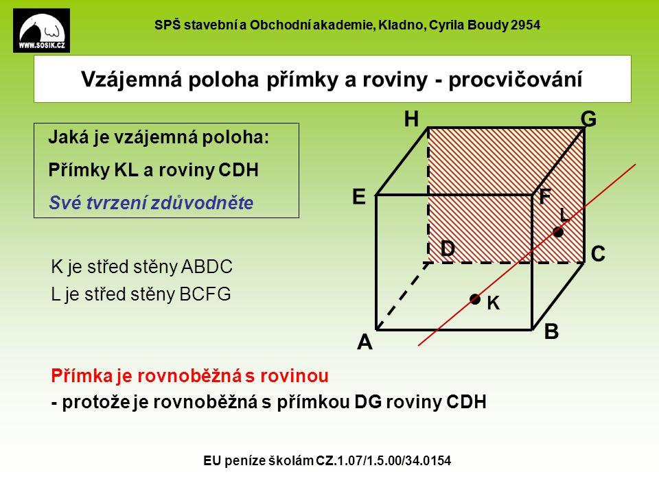 SPŠ stavební a Obchodní akademie, Kladno, Cyrila Boudy 2954 EU peníze školám CZ.1.07/1.5.00/34.0154 Vzájemná poloha přímky a roviny - procvičování L je střed stěny BCFG N je střed stěny ADHE Jaká je vzájemná poloha: 1.Přímky LN a roviny ABG Své tvrzení zdůvodněte.