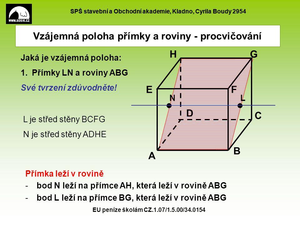 SPŠ stavební a Obchodní akademie, Kladno, Cyrila Boudy 2954 EU peníze školám CZ.1.07/1.5.00/34.0154 Vzájemná poloha přímky a roviny - procvičování L je střed stěny BCFG Jaká je vzájemná poloha: Přímky LS EH a roviny AS BC H Své tvrzení zdůvodněte.
