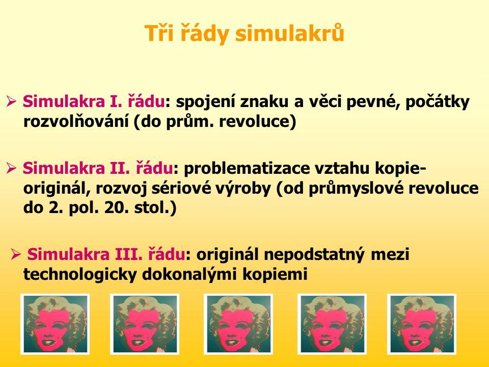 Tři řády simulakrů  Simulakra I.řádu: spojení znaku a věci pevné, počátky rozvolňování (do prům.