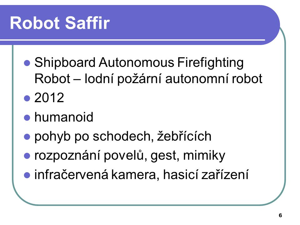 7 Robot Saffir Obrázky dostupné z http://upload.wikimedia.org/wikipedia/commons/7/7c/US_Navy_110818-N-PO203- 091_Cmdr._Rick_Huges_with_the_Office_of_Naval_Research_Reserve_Program_38,_talks_about_the_Office_of_Naval_ Research-funded_s.jpghttp://upload.wikimedia.org/wikipedia/commons/7/7c/US_Navy_110818-N-PO203- 091_Cmdr._Rick_Huges_with_the_Office_of_Naval_Research_Reserve_Program_38,_talks_about_the_Office_of_Naval_ Research-funded_s.jpg Obrázky dostupné z http://upload.wikimedia.org/wikipedia/commons/5/55/US_Navy_110817-N-PO203- 027_Graduate_Students_prepared_autonomous_robots,_including_the_Office_of_Naval_Research_%28ONR%29- funded_shipboard_autonomous_f.jpghttp://upload.wikimedia.org/wikipedia/commons/5/55/US_Navy_110817-N-PO203- 027_Graduate_Students_prepared_autonomous_robots,_including_the_Office_of_Naval_Research_%28ONR%29- funded_shipboard_autonomous_f.jpg