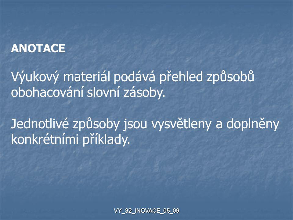 VY_32_INOVACE_05_09 Slovní zásoba se mění rychleji než ostatní složky jazyka: - mizí slova, která pojmenovávají zaniklé skutečnosti, skutečnosti, - vytvářejí se nová pojmenování pro předměty a jevy, které přinesl pro předměty a jevy, které přinesl společenský a technický pokrok.