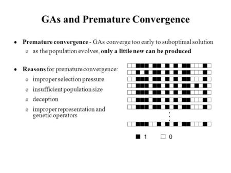 GAs and Premature Convergence  Premature convergence - GAs converge too early to suboptimal solution o as the population evolves, only a little new can.