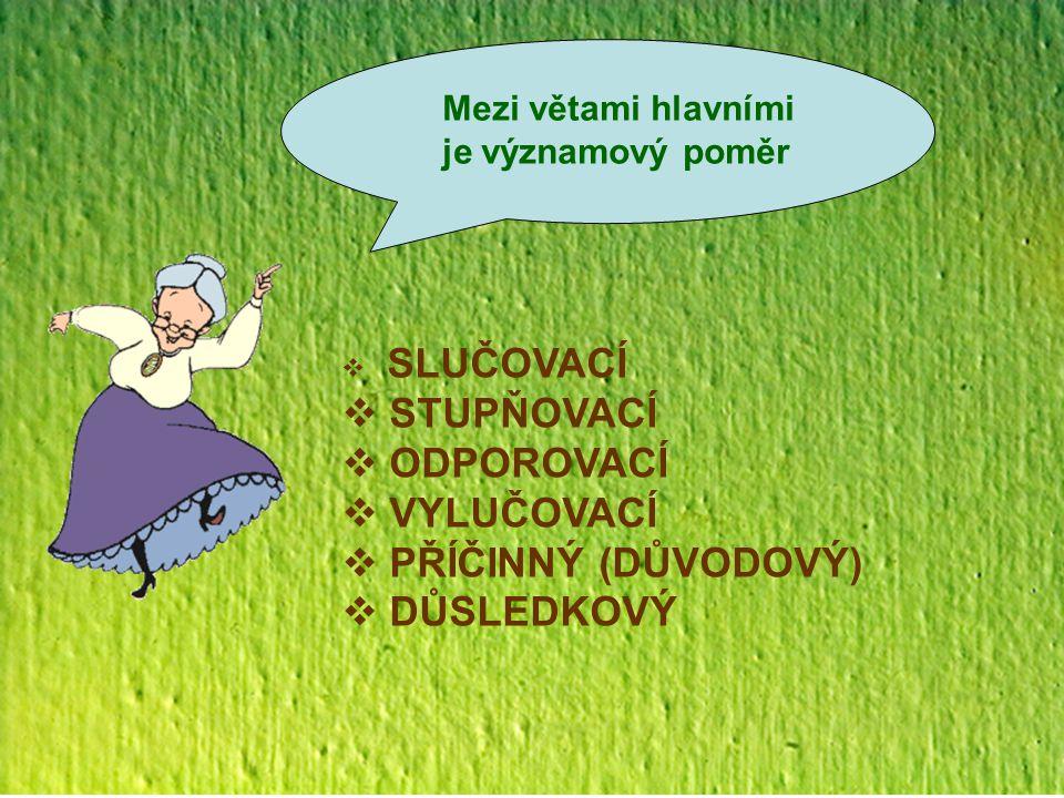 - obsahy vět jsou významově rovnocenné, jeden navazuje na druhý - následující věta obohacuje obsah předešlý o nový Poměr slučovací (A + B) Typické SP: a, i, ani, také, též, (a) pak, (a) potom, přitom, rovněž, (a) nakonec Zdvojené SP: ani-ani, i-i, jednak-jednak, hned-hned, tu-tu, dílem-dílem, zčásti-zčásti