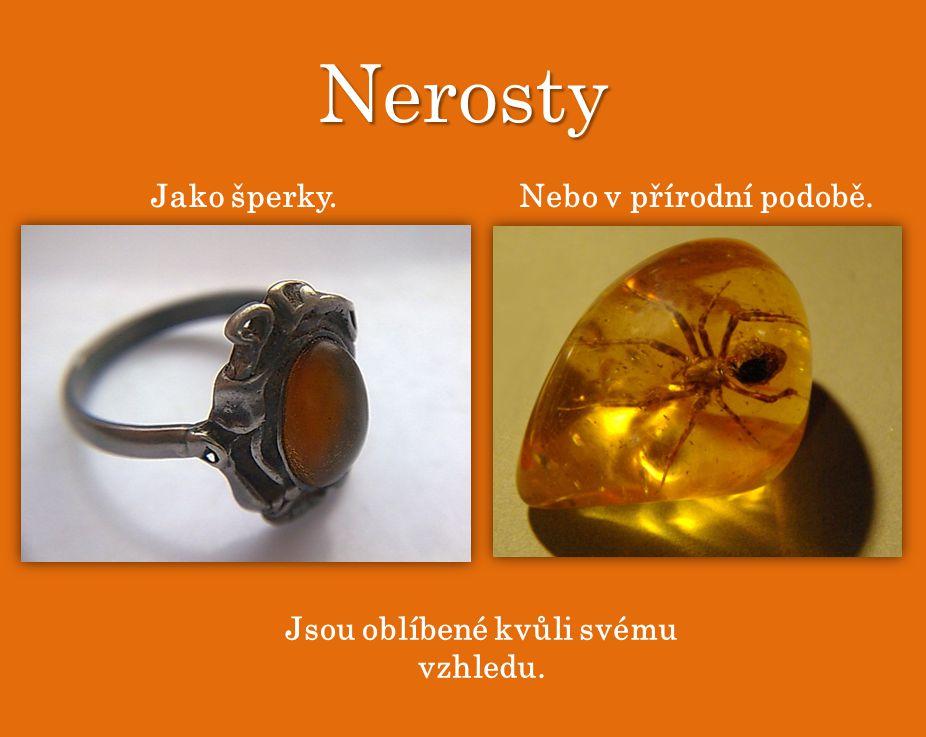 Nerosty Jako šperky.Nebo v přírodní podobě. Jsou oblíbené kvůli svému vzhledu.