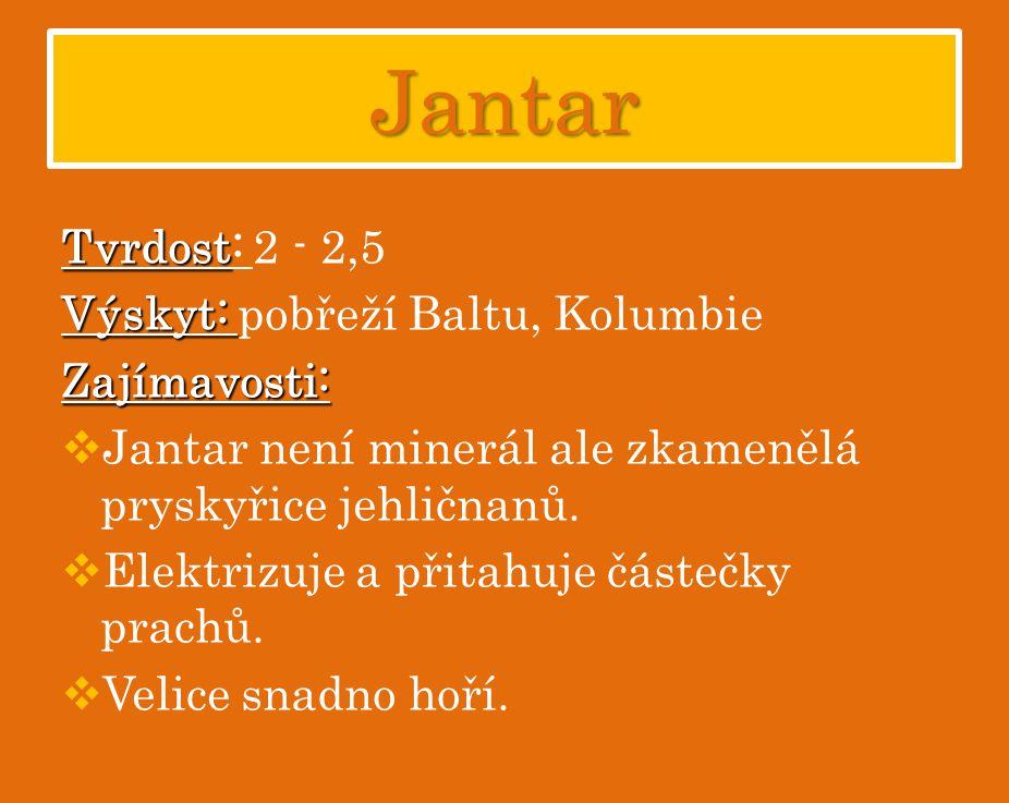 Jantar Tvrdost Tvrdost: 2 - 2,5 Výskyt: Výskyt: pobřeží Baltu, KolumbieZajímavosti:  Jantar není minerál ale zkamenělá pryskyřice jehličnanů.