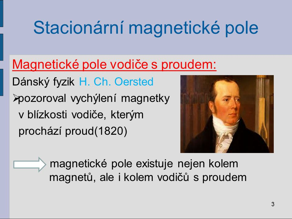 Stacionární magnetické pole Magnetická indukční čára:  myšlená čára znázorňující silové působení magnetického pole  uzavřená křivka  křivka, jejíž tečna v daném bodě má směr osy velmi malé magnetky umístěné v tomto bodě  orientaci určuje směr od jižního k severnímu pólu magnetky 4