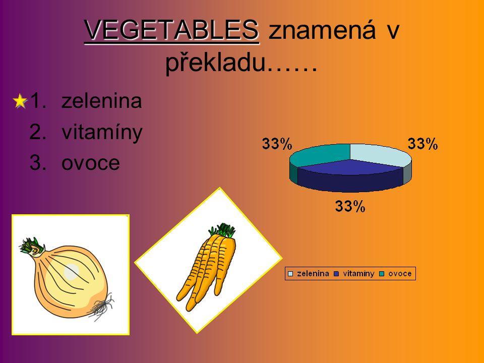 VEGETABLES VEGETABLES znamená v překladu…… 1.zelenina 2.vitamíny 3.ovoce