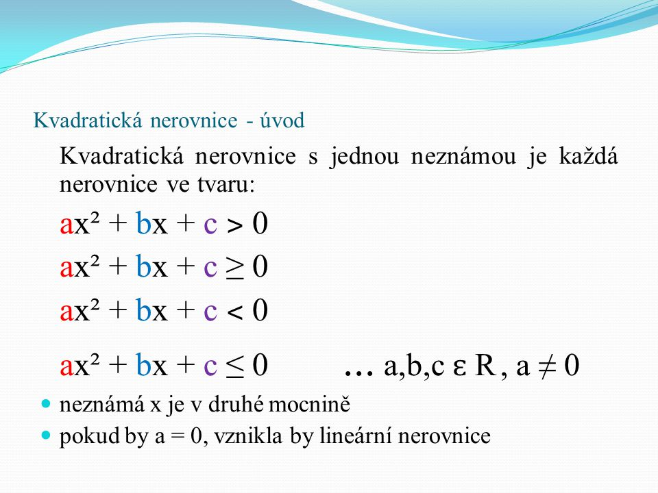 Kvadratická nerovnice – postup řešení Postup řešení kvadratické nerovnice: nerovnici si přepíšeme na rovnici a upravíme si ji do základního tvaru ax² + bx + c = 0 vypočteme diskriminant rovnice podle čísla v diskriminantu dostaneme jeden z těchto případů: a) D ˃ 0 b) D = 0 c) D ˂ 0