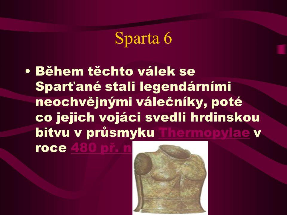 Sparta 6 Během těchto válek se Sparťané stali legendárními neochvějnými válečníky, poté co jejich vojáci svedli hrdinskou bitvu v průsmyku Thermopylae v roce 480 př.