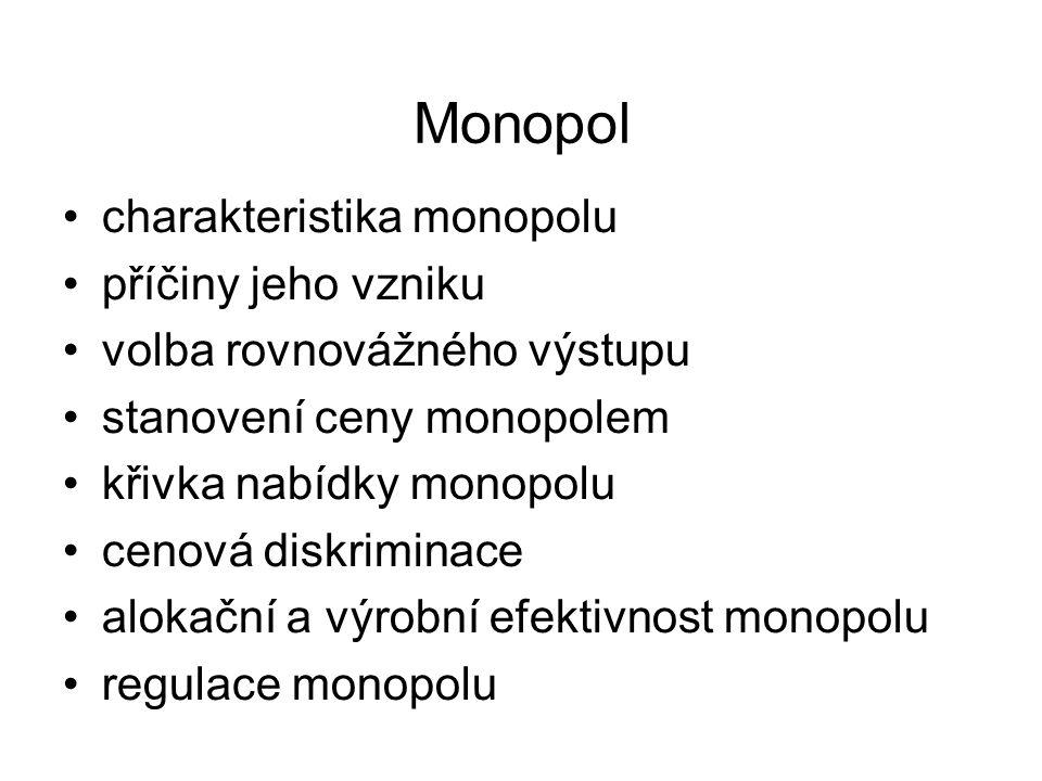 Monopol charakteristika monopolu příčiny jeho vzniku volba rovnovážného výstupu stanovení ceny monopolem křivka nabídky monopolu cenová diskriminace alokační a výrobní efektivnost monopolu regulace monopolu