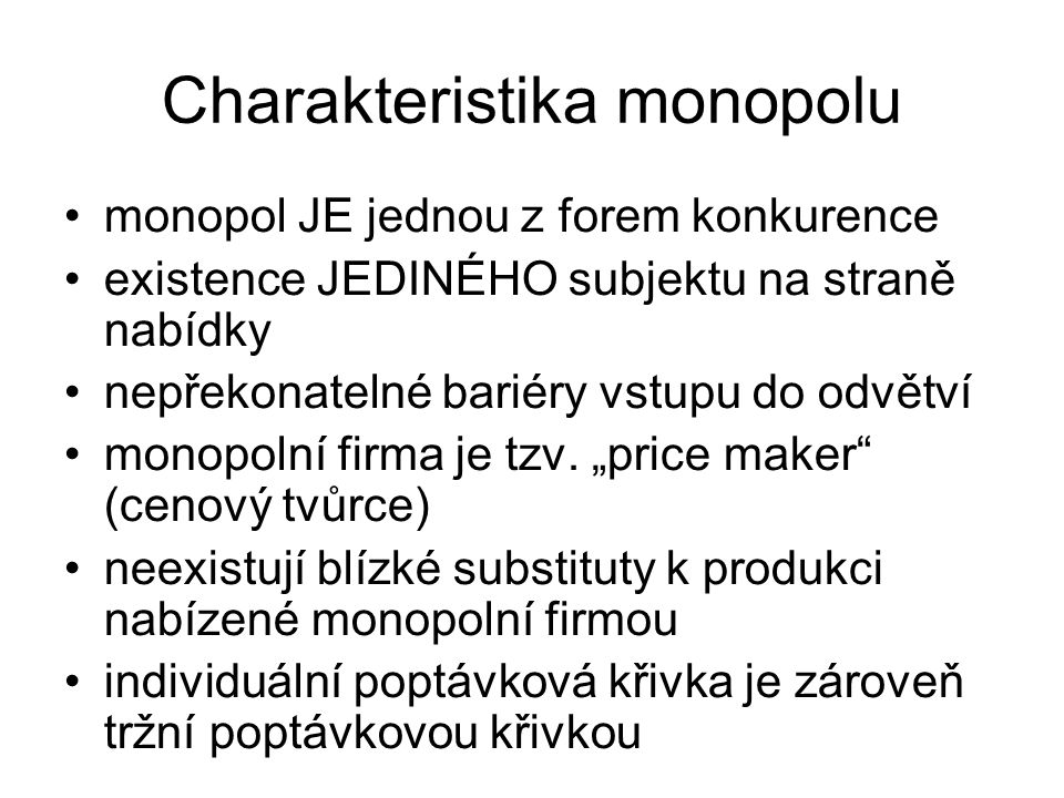 Charakteristika monopolu monopol JE jednou z forem konkurence existence JEDINÉHO subjektu na straně nabídky nepřekonatelné bariéry vstupu do odvětví monopolní firma je tzv.