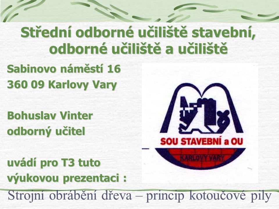Střední odborné učiliště stavební, odborné učiliště a učiliště Sabinovo náměstí 16 360 09 Karlovy Vary Bohuslav Vinter odborný učitel uvádí pro T3 tuto výukovou prezentaci : Strojní obrábění dřeva – princip kotoučové pily