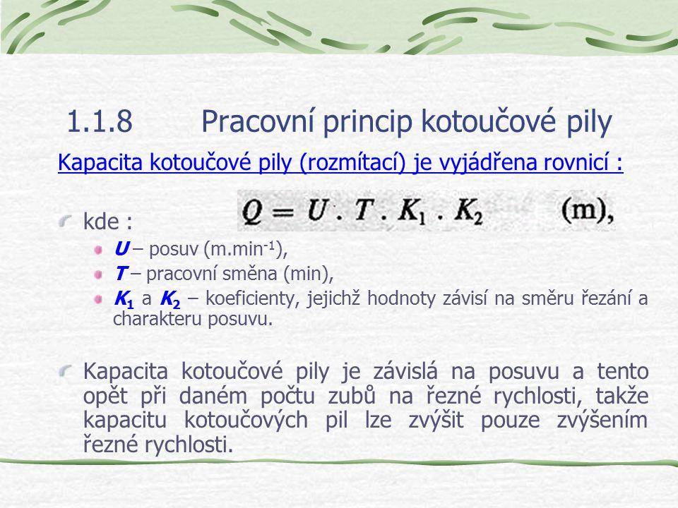 1.1.8Pracovní princip kotoučové pily Kapacita kotoučové pily (rozmítací) je vyjádřena rovnicí : kde : U – posuv (m.min -1 ), T – pracovní směna (min), K 1 a K 2 – koeficienty, jejichž hodnoty závisí na směru řezání a charakteru posuvu.