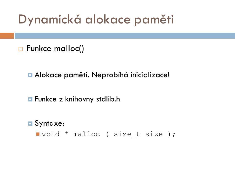 Dynamická alokace paměti  Funkce malloc()  Parametry: size…velikost alokované paměti v bytech  Návratová hodnota: void *…ukazatel na začátek alokované oblasti  Příklad: int *x; x = (int *) malloc(sizeof(int));
