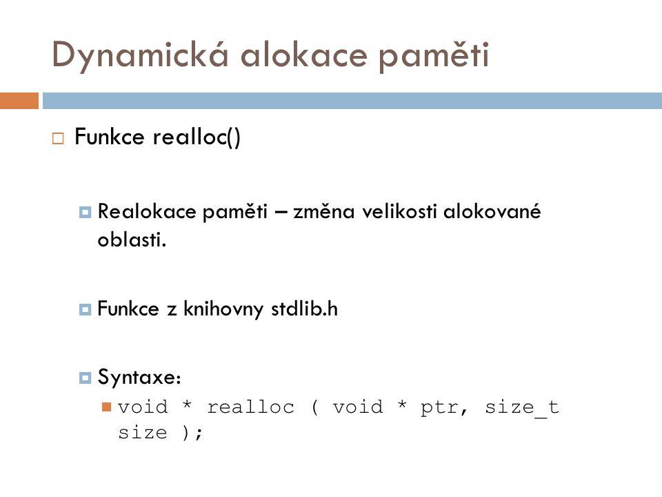 Dynamická alokace paměti  Funkce realloc()  Parametry: ptr…ukazatel na původní oblast size…nová velikost v bytech  Návratová hodnota: void *…ukazatel na začátek alokované oblasti  Příklad: int *x; x = (int *) malloc(5*sizeof(int)); x = (int *) realloc(x, 10*sizeof(int));