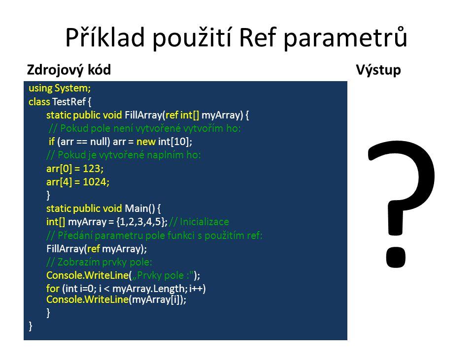 """Příklad použití Ref parametrů Zdrojový kódVýstup Prvky pole: 123 2 3 4 1024 using System; class TestRef { static public void FillArray(ref int[] myArray) { // Pokud pole není vytvořené vytvořím ho: if (arr == null) arr = new int[10]; // Pokud je vytvořené naplním ho: arr[0] = 123; arr[4] = 1024; } static public void Main() { int[] myArray = {1,2,3,4,5}; // Inicializace // Předání parametru pole funkci s použitím ref: FillArray(ref myArray); // Zobrazím prvky pole: Console.WriteLine(""""Prvky pole : ); for (int i=0; i < myArray.Length; i++) Console.WriteLine(myArray[i]); }"""